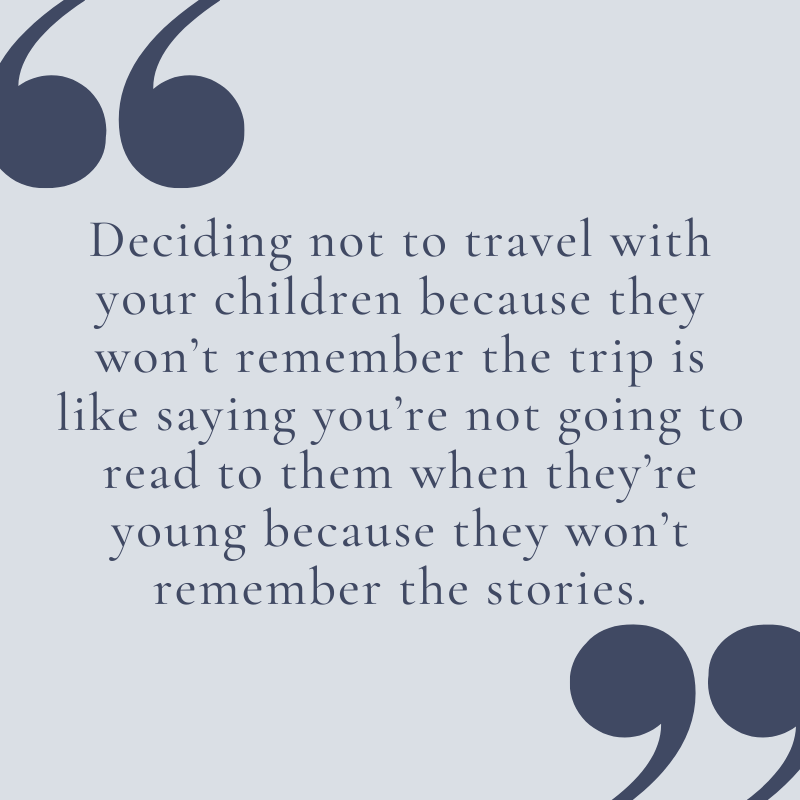 """""""Deciding not to travel with your children because they won't remember the trip is like saying you're not going to read to them when they're young because they won't remember the stories."""""""